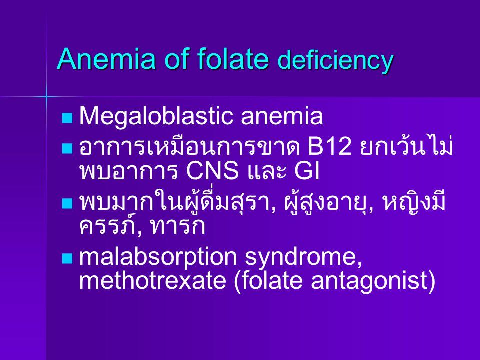 Anemia of folate deficiency Megaloblastic anemia อาการเหมือนการขาด B12 ยกเว้นไม่ พบอาการ CNS และ GI พบมากในผู้ดื่มสุรา, ผู้สูงอายุ, หญิงมี ครรภ์, ทารก