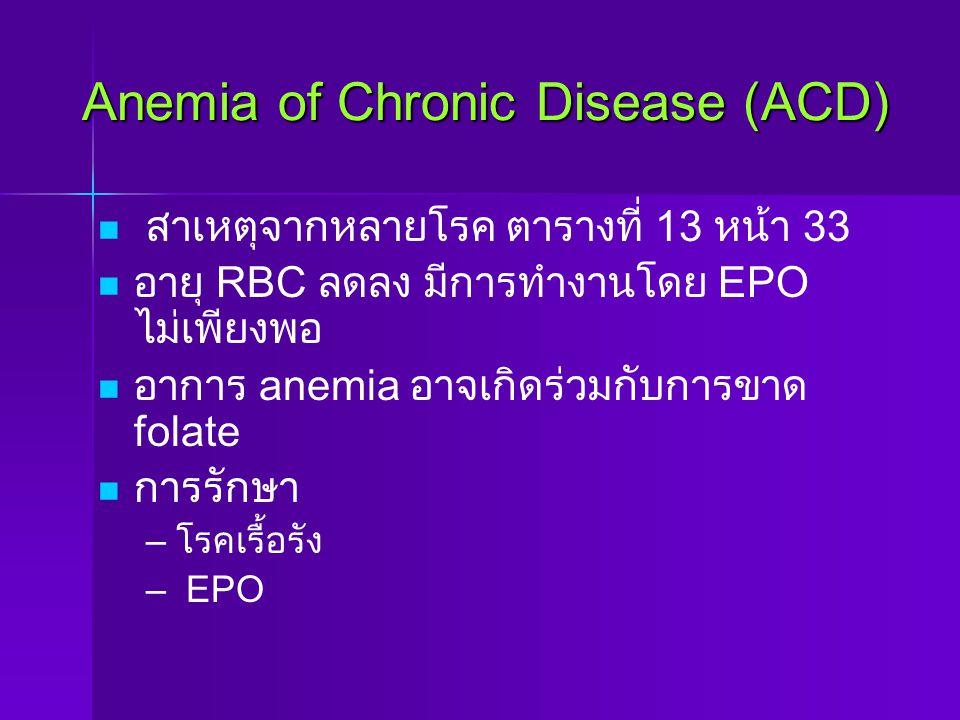 Anemia of Chronic Disease (ACD) สาเหตุจากหลายโรค ตารางที่ 13 หน้า 33 อายุ RBC ลดลง มีการทำงานโดย EPO ไม่เพียงพอ อาการ anemia อาจเกิดร่วมกับการขาด fola