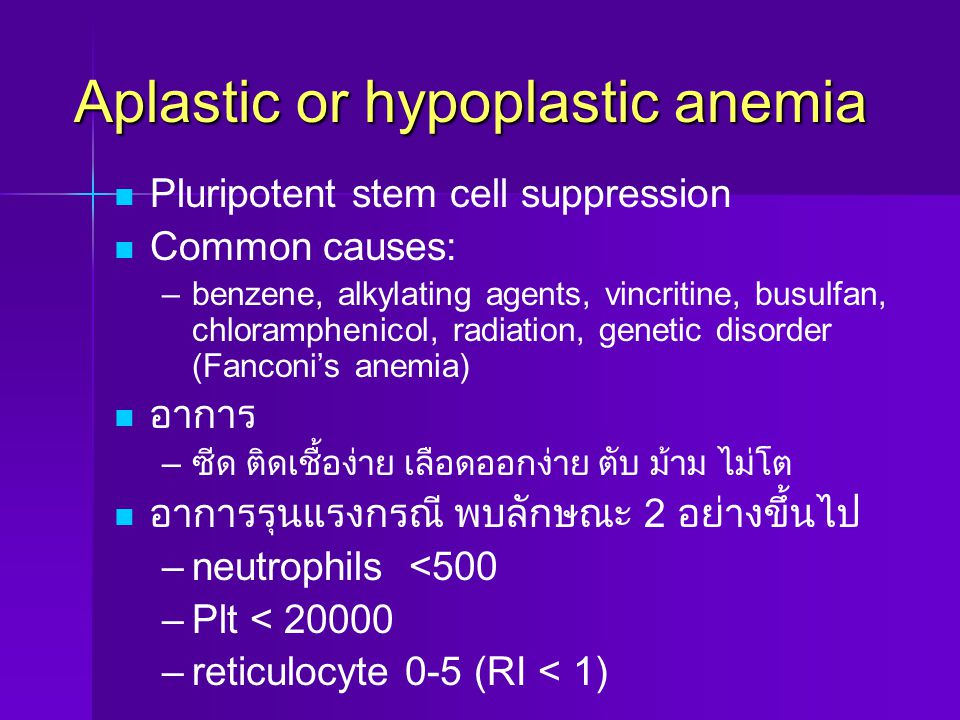 Aplastic or hypoplastic anemia Pluripotent stem cell suppression Common causes: – –benzene, alkylating agents, vincritine, busulfan, chloramphenicol,