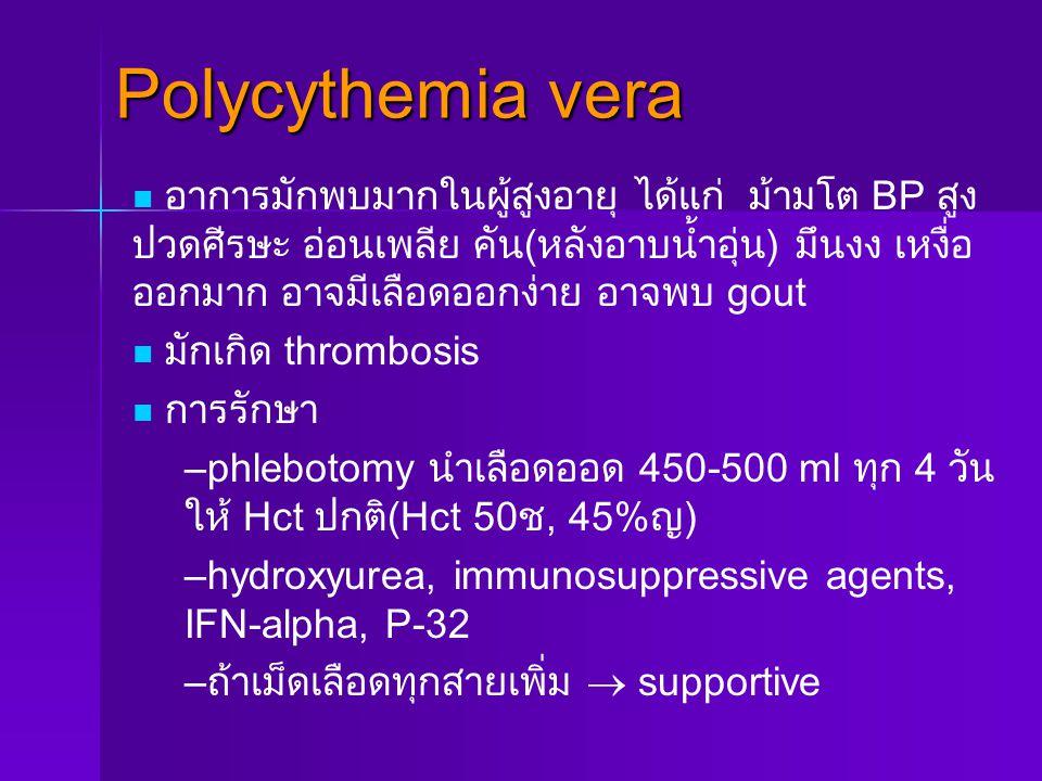 Polycythemia vera อาการมักพบมากในผู้สูงอายุ ได้แก่ ม้ามโต BP สูง ปวดศีรษะ อ่อนเพลีย คัน ( หลังอาบน้ำอุ่น ) มึนงง เหงื่อ ออกมาก อาจมีเลือดออกง่าย อาจพบ