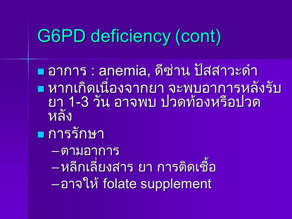 G6PD deficiency (cont) อาการ : anemia, ดีซ่าน ปัสสาวะดำ อาการ : anemia, ดีซ่าน ปัสสาวะดำ หากเกิดเนื่องจากยา จะพบอาการหลังรับ ยา 1-3 วัน อาจพบ ปวดท้องห