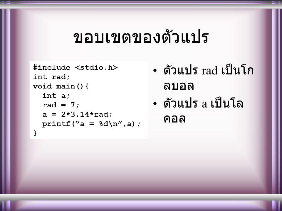 """ขอบเขตของตัวแปร ตัวแปร rad เป็นโก ลบอล ตัวแปร a เป็นโล คอล #include int rad; void main(){ int a; rad = 7; a = 2*3.14*rad; printf(""""a = %d\n"""",a); }"""