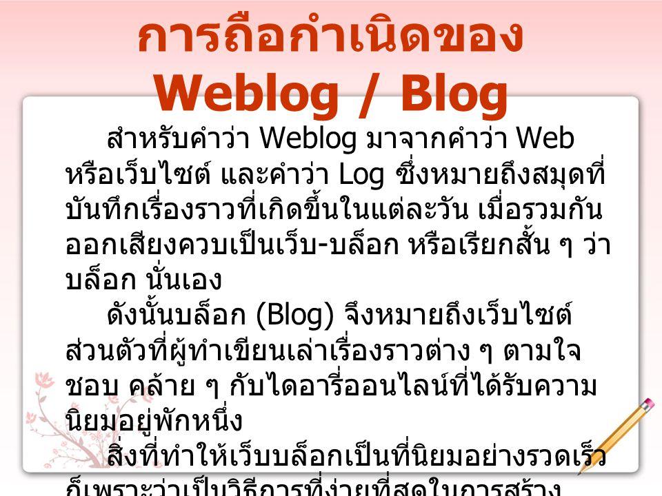 การถือกำเนิดของ Weblog / Blog สำหรับคำว่า Weblog มาจากคำว่า Web หรือเว็บไซต์ และคำว่า Log ซึ่งหมายถึงสมุดที่ บันทึกเรื่องราวที่เกิดขึ้นในแต่ละวัน เมื่อรวมกัน ออกเสียงควบเป็นเว็บ - บล็อก หรือเรียกสั้น ๆ ว่า บล็อก นั่นเอง ดังนั้นบล็อก (Blog) จึงหมายถึงเว็บไซต์ ส่วนตัวที่ผู้ทำเขียนเล่าเรื่องราวต่าง ๆ ตามใจ ชอบ คล้าย ๆ กับไดอารี่ออนไลน์ที่ได้รับความ นิยมอยู่พักหนึ่ง สิ่งที่ทำให้เว็บบล็อกเป็นที่นิยมอย่างรวดเร็ว ก็เพราะว่าเป็นวิธีการที่ง่ายที่สุดในการสร้าง เว็บไซต์ส่วนตัว ไม่ต้องมีความรู้ทางเทคนิค มากมาย สามารถสร้างได้ง่าย
