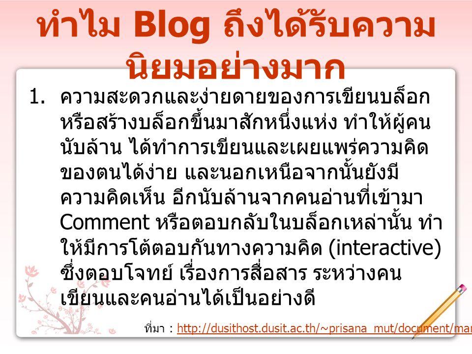 ทำไม Blog ถึงได้รับความ นิยมอย่างมาก ที่มา : http://dusithost.dusit.ac.th/~prisana_mut/document/manual_blog.dochttp://dusithost.dusit.ac.th/~prisana_mut/document/manual_blog.doc 1.
