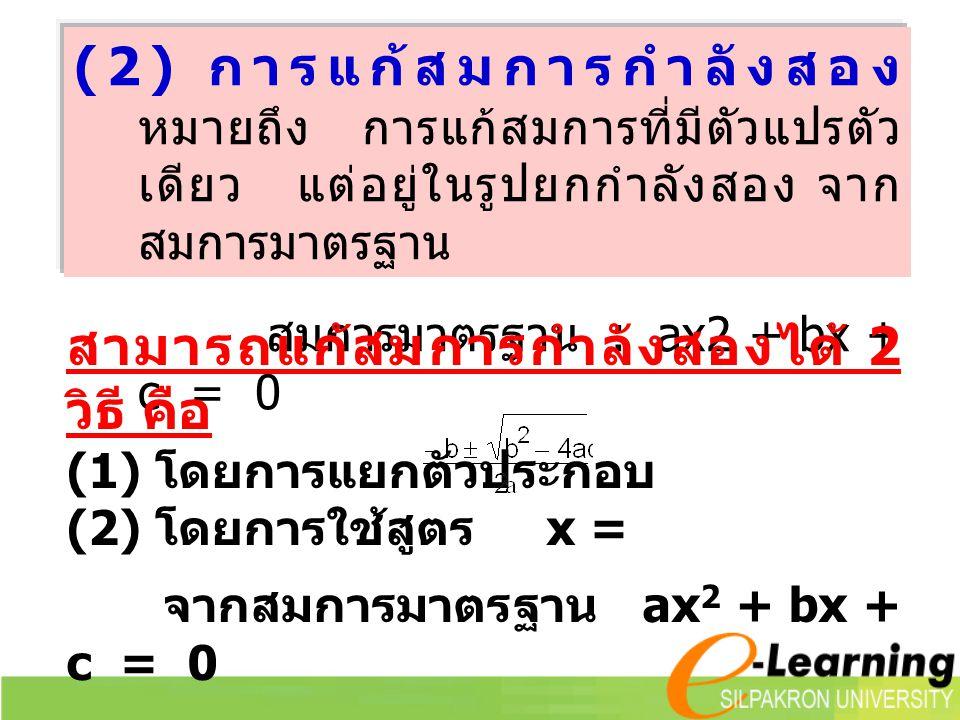 (2) การแก้สมการกำลังสอง หมายถึง การแก้สมการที่มีตัวแปรตัว เดียว แต่อยู่ในรูปยกกำลังสอง จาก สมการมาตรฐาน สมการมาตรฐาน : ax2 + bx + c = 0 สามารถแก้สมการกำลังสองได้ 2 วิธี คือ (1) โดยการแยกตัวประกอบ (2) โดยการใช้สูตร x = จากสมการมาตรฐาน ax 2 + bx + c = 0