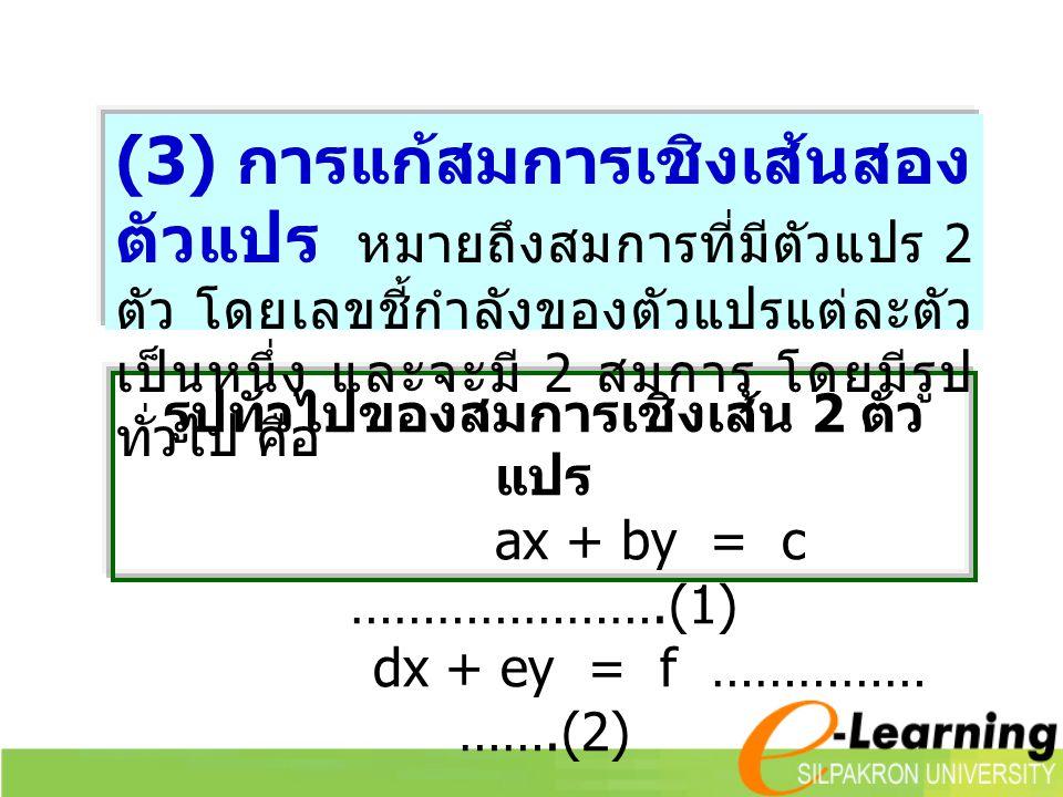 รูปทั่วไปของสมการเชิงเส้น 2 ตัว แปร ax + by = c ………………….(1) dx + ey = f …………… …….(2) (3) การแก้สมการเชิงเส้นสอง ตัวแปร หมายถึงสมการที่มีตัวแปร 2 ตัว โดยเลขชี้กำลังของตัวแปรแต่ละตัว เป็นหนึ่ง และจะมี 2 สมการ โดยมีรูป ทั่วไป คือ