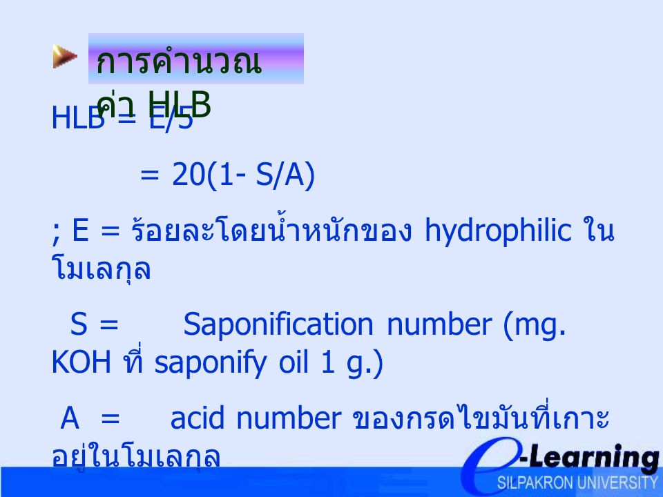 HLB = E/5 = 20(1- S/A) ; E = ร้อยละโดยน้ำหนักของ hydrophilic ใน โมเลกุล S =Saponification number (mg. KOH ที่ saponify oil 1 g.) A = acid number ของกร