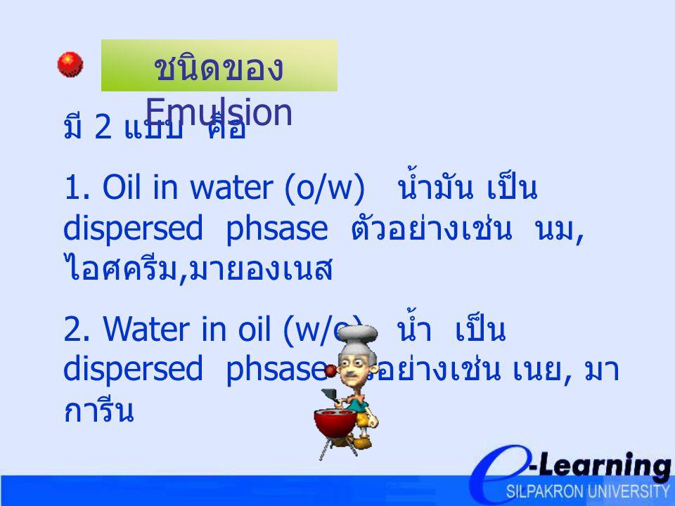 มี 2 แบบ คือ 1. Oil in water (o/w) น้ำมัน เป็น dispersed phsase ตัวอย่างเช่น นม, ไอศครีม, มายองเนส 2. Water in oil (w/o) น้ำ เป็น dispersed phsase ตัว