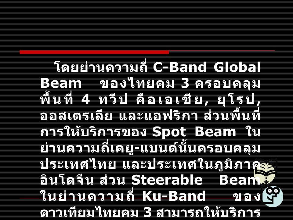 โดยย่านความถี่ C-Band Global Beam ของไทยคม 3 ครอบคลุม พื้นที่ 4 ทวีป คือเอเชีย, ยุโรป, ออสเตรเลีย และแอฟริกา ส่วนพื้นที่ การให้บริการของ Spot Beam ใน