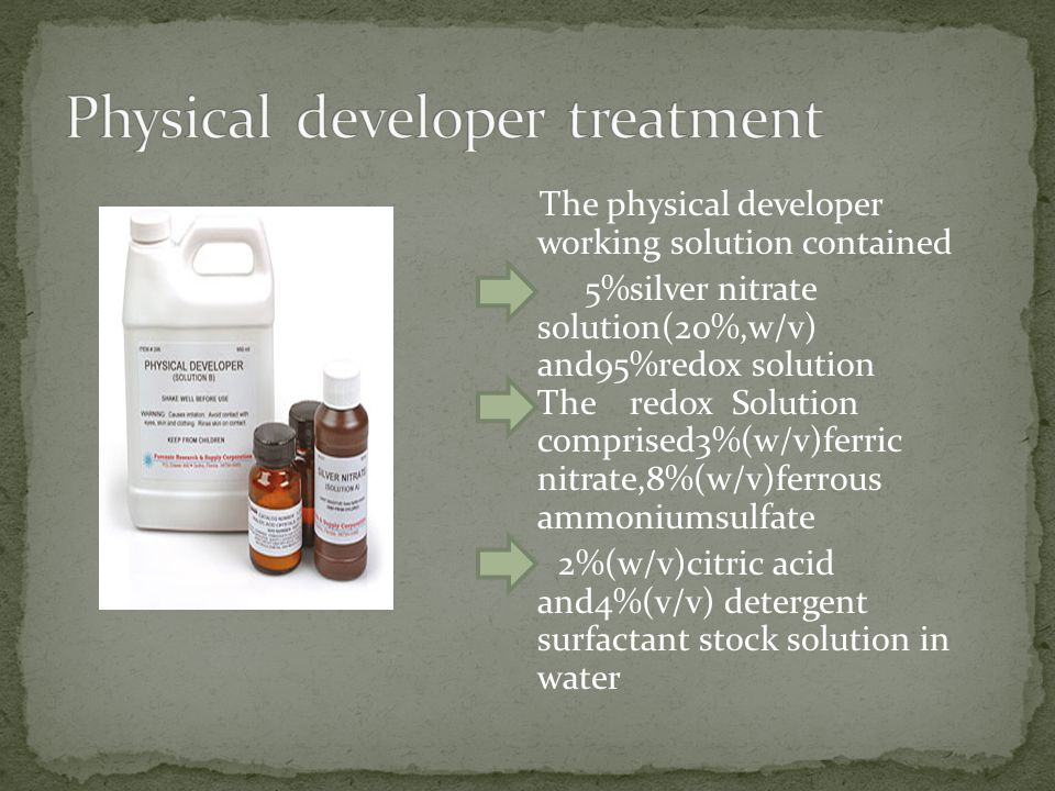 The physical developer working solution contained 5%silver nitrate solution(20%,w/v) and95%redox solution The redox Solution comprised3%(w/v)ferric nitrate,8%(w/v)ferrous ammoniumsulfate 2%(w/v)citric acid and4%(v/v) detergent surfactant stock solution in water