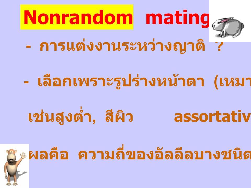 Nonrandom mating - การแต่งงานระหว่างญาติ ? - เลือกเพราะรูปร่างหน้าตา ( เหมาะสมกัน ) เช่นสูงต่ำ, สีผิว assortative mating ผลคือ ความถี่ของอัลลีลบางชนิด