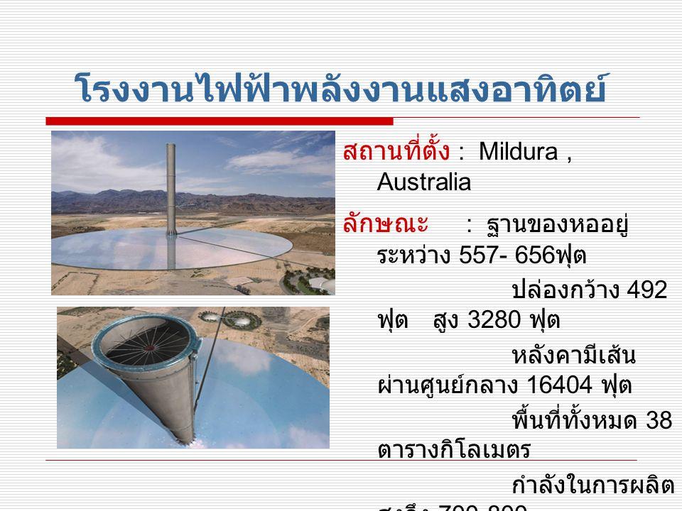 โรงงานไฟฟ้าพลังงานแสงอาทิตย์ สถานที่ตั้ง : Mildura, Australia ลักษณะ : ฐานของหออยู่ ระหว่าง 557- 656 ฟุต ปล่องกว้าง 492 ฟุต สูง 3280 ฟุต หลังคามีเส้น ผ่านศูนย์กลาง 16404 ฟุต พื้นที่ทั้งหมด 38 ตารางกิโลเมตร กำลังในการผลิต สูงถึง 700-800 GWh/Year