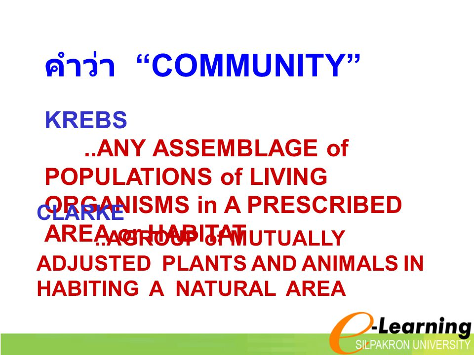 KREBS..ANY ASSEMBLAGE of POPULATIONS of LIVING ORGANISMS in A PRESCRIBED AREA or HABITAT คำว่า COMMUNITY CLARKE..AGROUP of MUTUALLY ADJUSTED PLANTS AND ANIMALS IN HABITING A NATURAL AREA
