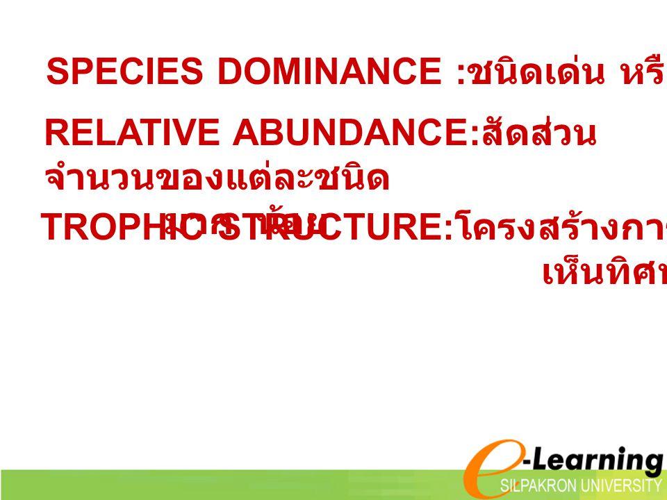 SPECIES DOMINANCE : ชนิดเด่น หรือสำคัญของสังคม TROPHIC STRUCTURE: โครงสร้างการกินเป็นลำดับ เห็นทิศทางการไหลของพลังงาน RELATIVE ABUNDANCE: สัดส่วน จำนว