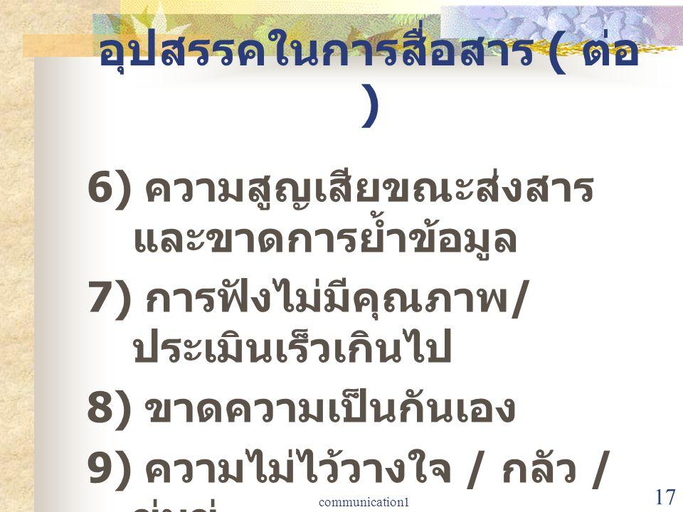 communication1 17 อุปสรรคในการสื่อสาร ( ต่อ ) 6) ความสูญเสียขณะส่งสาร และขาดการย้ำข้อมูล 7) การฟังไม่มีคุณภาพ / ประเมินเร็วเกินไป 8) ขาดความเป็นกันเอง
