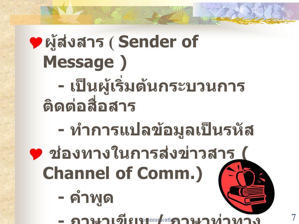 communication1 7  ผู้ส่งสาร ( Sender of Message ) - เป็นผู้เริ่มต้นกระบวนการ ติดต่อสื่อสาร - ทำการแปลข้อมูลเป็นรหัส  ช่องทางในการส่งข่าวสาร ( Channe