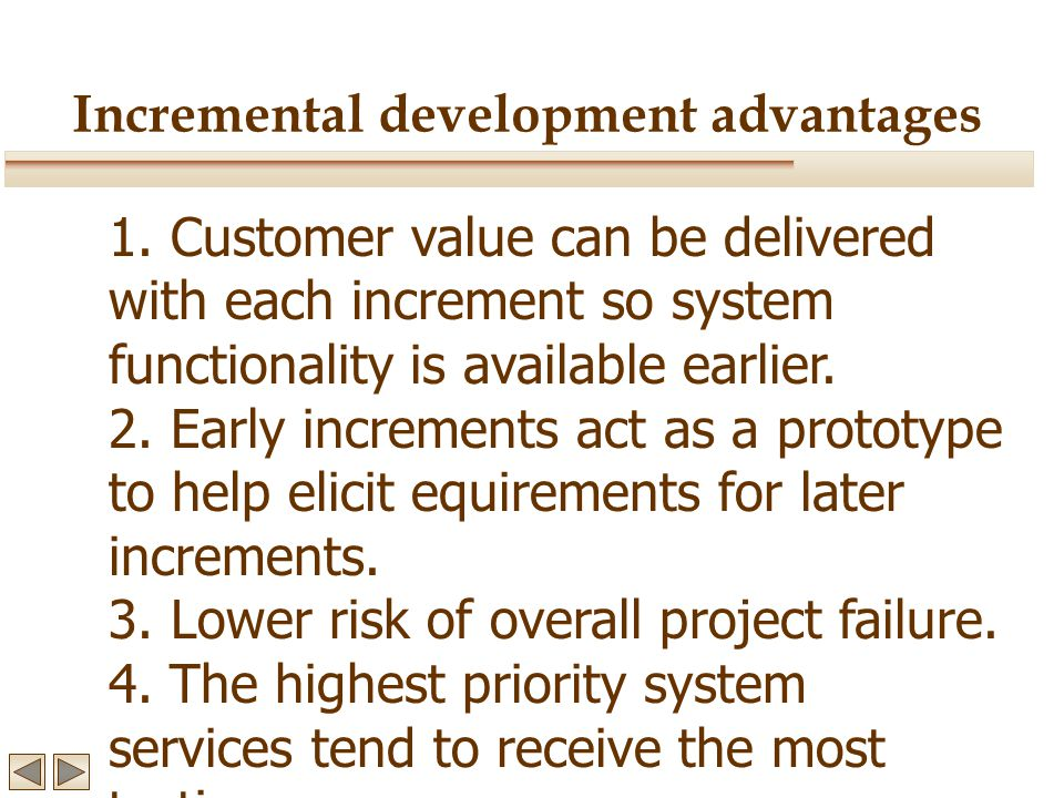 Incremental development advantages 1. Customer value can be delivered with each increment so system functionality is available earlier. 2. Early incre