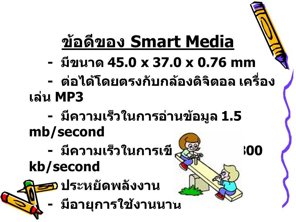 ข้อดีของ Smart Media - มีขนาด 45.0 x 37.0 x 0.76 mm - ต่อได้โดยตรงกับกล้องดิจิตอล เครื่อง เล่น MP3 - มีความเร็วในการอ่านข้อมูล 1.5 mb/second - มีความเ