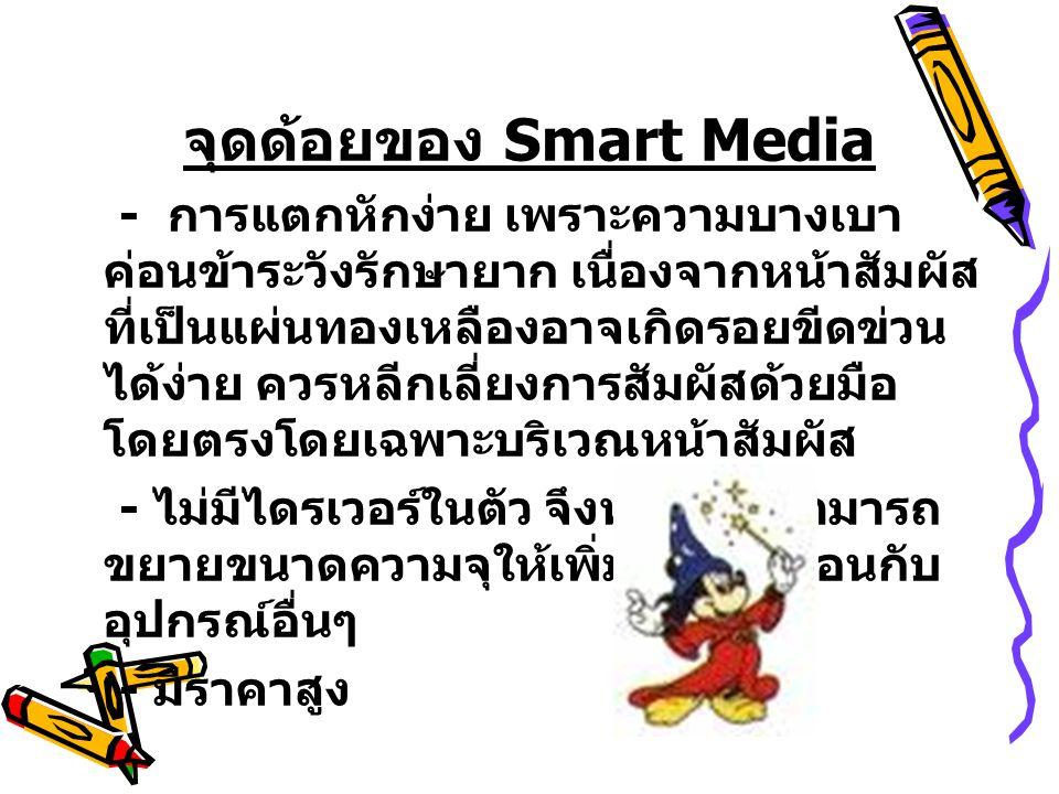 จุดด้อยของ Smart Media - การแตกหักง่าย เพราะความบางเบา ค่อนข้าระวังรักษายาก เนื่องจากหน้าสัมผัส ที่เป็นแผ่นทองเหลืองอาจเกิดรอยขีดข่วน ได้ง่าย ควรหลีกเ