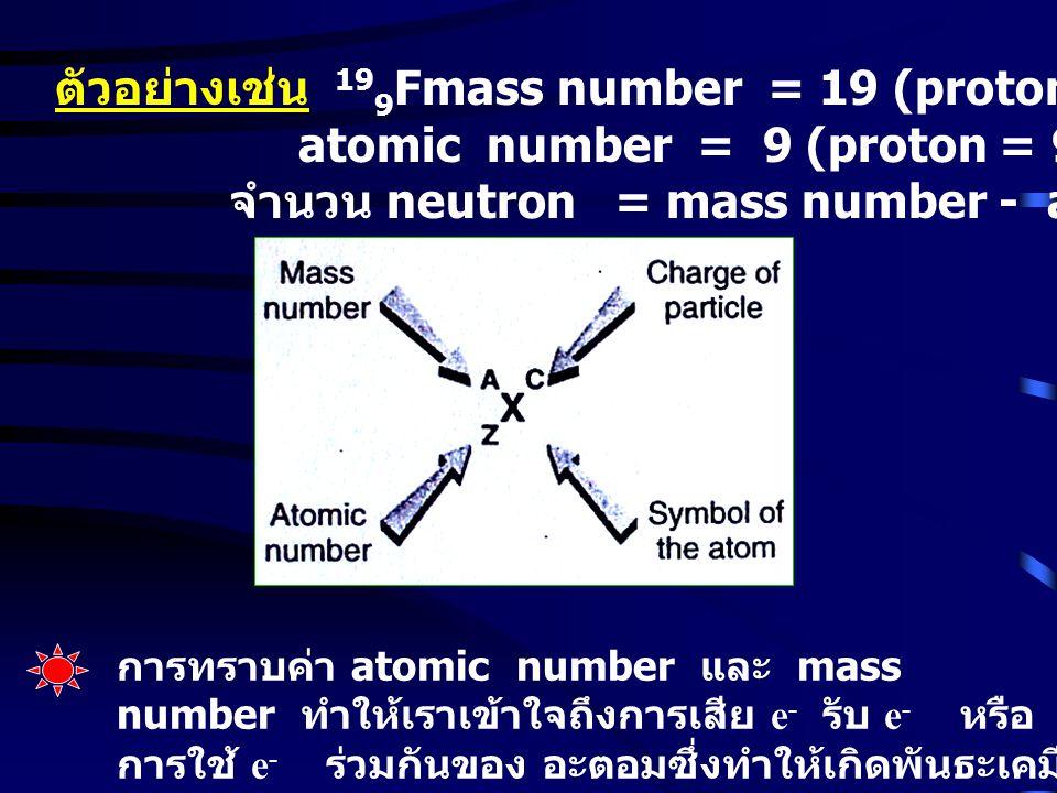 ตัวอย่างเช่น 19 9 Fmass number = 19 (proton + neutron) = 19 atomic number = 9 (proton = 9) จำนวน neutron = mass number - atomic number = 10 การทราบค่า