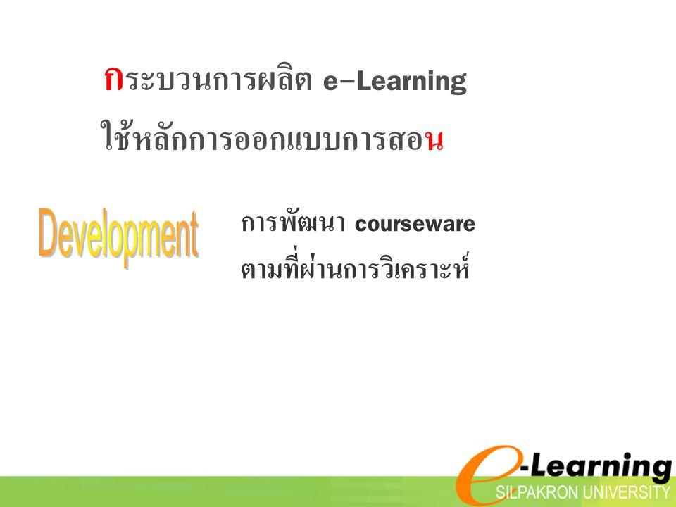 การพัฒนา courseware ตามที่ผ่านการวิเคราะห์ ก ระบวนการผลิต e-Learning ใช้หลักการออกแบบการสอน