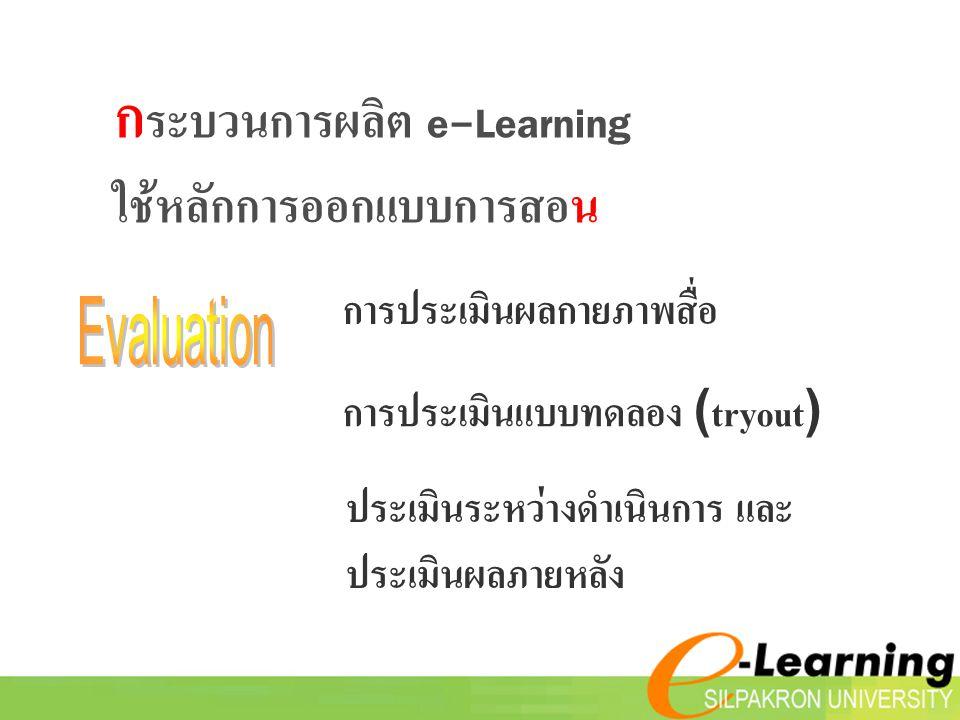 การประเมินผลกายภาพสื่อ การประเมินแบบทดลอง (tryout) ประเมินระหว่างดำเนินการ และ ประเมินผลภายหลัง ก ระบวนการผลิต e-Learning ใช้หลักการออกแบบการสอน