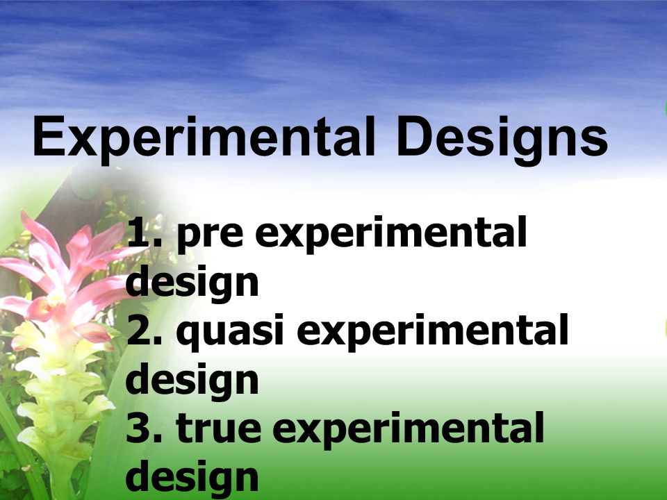 Experimental Designs 1. pre experimental design 2. quasi experimental design 3. true experimental design Campbell and Stanley, 1973) (Tuckman,1999)