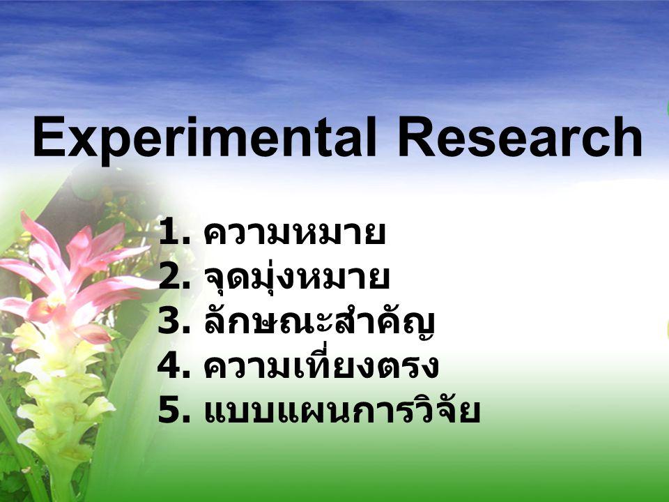 Experimental Research 1. ความหมาย 2. จุดมุ่งหมาย 3. ลักษณะสำคัญ 4. ความเที่ยงตรง 5. แบบแผนการวิจัย