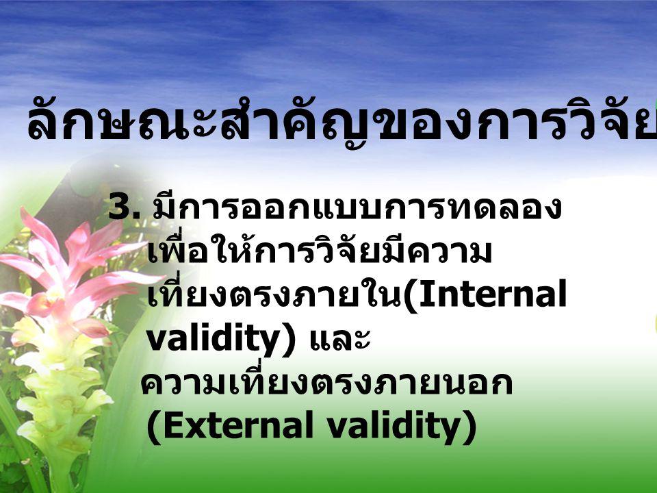 ลักษณะสำคัญของการวิจัยเชิงทดลอง 3. มีการออกแบบการทดลอง เพื่อให้การวิจัยมีความ เที่ยงตรงภายใน (Internal validity) และ ความเที่ยงตรงภายนอก (External val