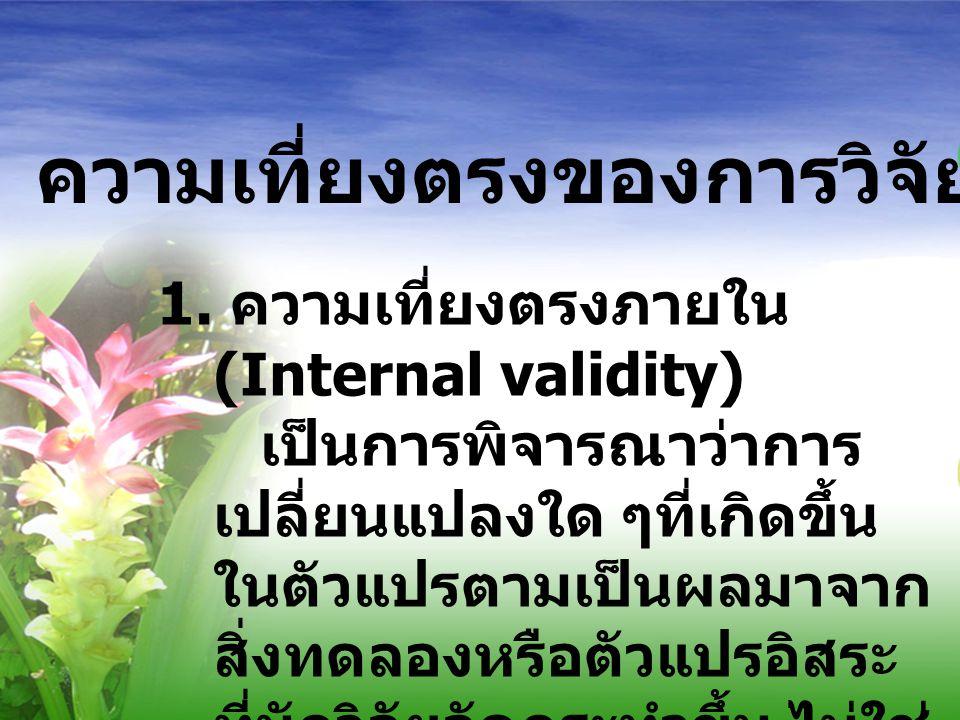 ความเที่ยงตรงของการวิจัยเชิงทดลอง 1. ความเที่ยงตรงภายใน (Internal validity) เป็นการพิจารณาว่าการ เปลี่ยนแปลงใด ๆที่เกิดขึ้น ในตัวแปรตามเป็นผลมาจาก สิ่