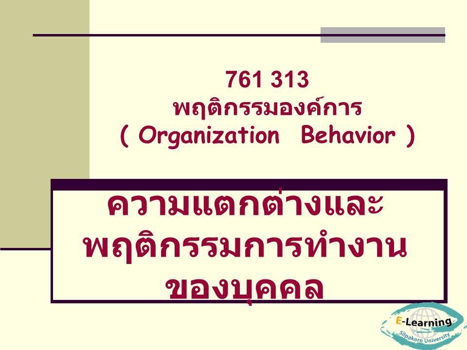 761 313 พฤติกรรมองค์การ ( Organization Behavior ) ความแตกต่างและ พฤติกรรมการทำงาน ของบุคคล