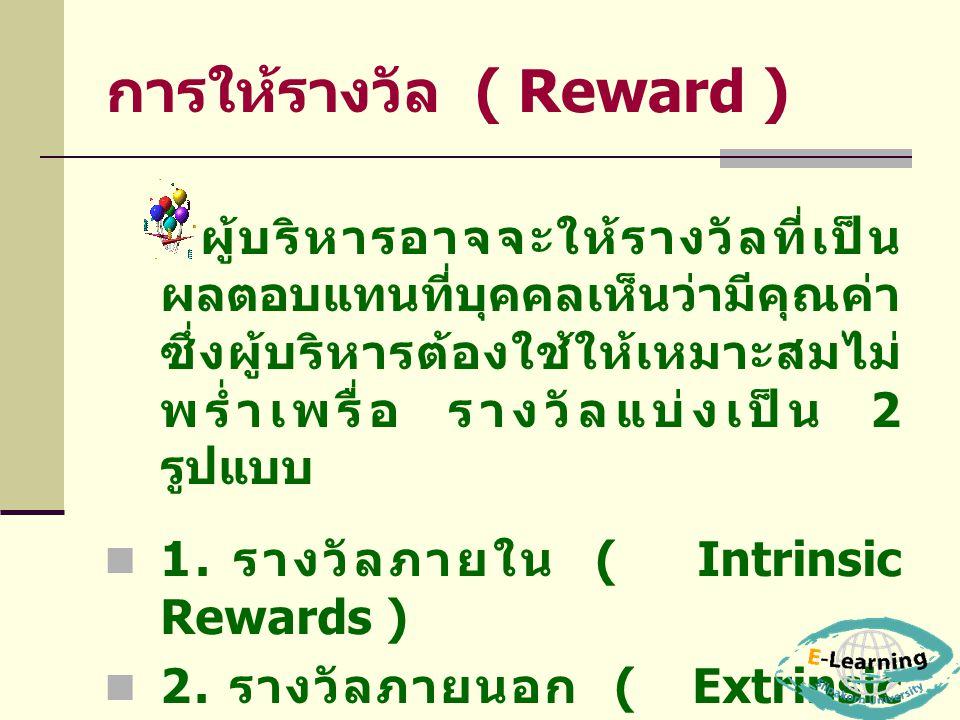 การให้รางวัล ( Reward ) ผู้บริหารอาจจะให้รางวัลที่เป็น ผลตอบแทนที่บุคคลเห็นว่ามีคุณค่า ซึ่งผู้บริหารต้องใช้ให้เหมาะสมไม่ พร่ำเพรื่อ รางวัลแบ่งเป็น 2 ร