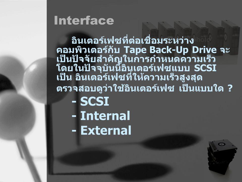 Interface อินเตอร์เฟซที่ต่อเชื่อมระหว่าง คอมพิวเตอร์กับ Tape Back-Up Drive จะ เป็นปัจจัยสำคัญในการกำหนดความเร็ว โดยในปัจจุบันนี้อินเตอร์เฟซแบบ SCSI เป็น อินเตอร์เฟซที่ให้ความเร็วสูงสุด ตรวจสอบดูว่าใช้อินเตอร์เฟซ เป็นแบบใด .