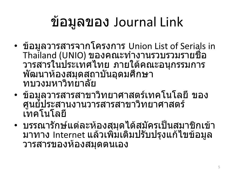 ข้อมูลของ Journal Link ข้อมูลวารสารจากโครงการ Union List of Serials in Thailand (UNIO) ของคณะทำงานรวบรวมรายชื่อ วารสารในประเทศไทย ภายใต้คณะอนุกรรมการ