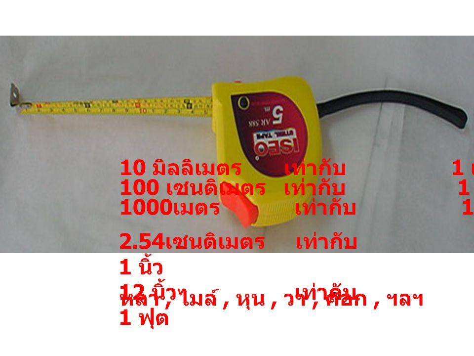 10 มิลลิเมตร เท่ากับ 1 เซนติเมตร 100 เซนติเมตร เท่ากับ 1 เมตร 1000 เมตร เท่ากับ 1 กิโลเมตร 2.54 เซนติเมตร เท่ากับ 1 นิ้ว 12 นิ้ว เท่ากับ 1 ฟุต หลา, ไม