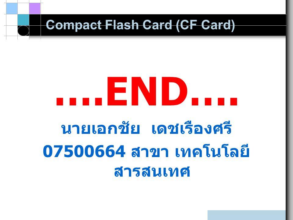 Compact Flash Card (CF Card) ….END…. นายเอกชัย เดชเรืองศรี 07500664 สาขา เทคโนโลยี สารสนเทศ