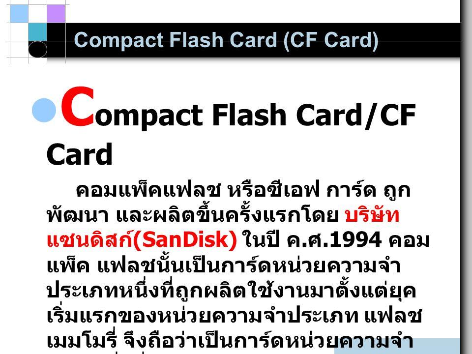 C ompact Flash Card/CF Card คอมแพ็คแฟลช หรือซีเอฟ การ์ด ถูก พัฒนา และผลิตขึ้นครั้งแรกโดย บริษัท แซนดิสก์ (SanDisk) ในปี ค. ศ.1994 คอม แพ็ค แฟลชนั้นเป็