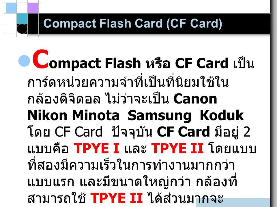 Compact Flash Card (CF Card) C ompact Flash หรือ CF Card เป็น การ์ดหน่วยความจำที่เป็นที่นิยมใช้ใน กล้องดิจิตอล ไม่ว่าจะเป็น Canon Nikon Minota Samsung Koduk โดย CF Card ปัจจุบัน CF Card มีอยู่ 2 แบบคือ TPYE I และ TPYE II โดยแบบ ที่สองมีความเร็วในการทำงานมากกว่า แบบแรก และมีขนาดใหญ่กว่า กล้องที่ สามารถใช้ TPYE II ได้ส่วนมากจะ สามารถใช้ TPYE I ได้ด้วย