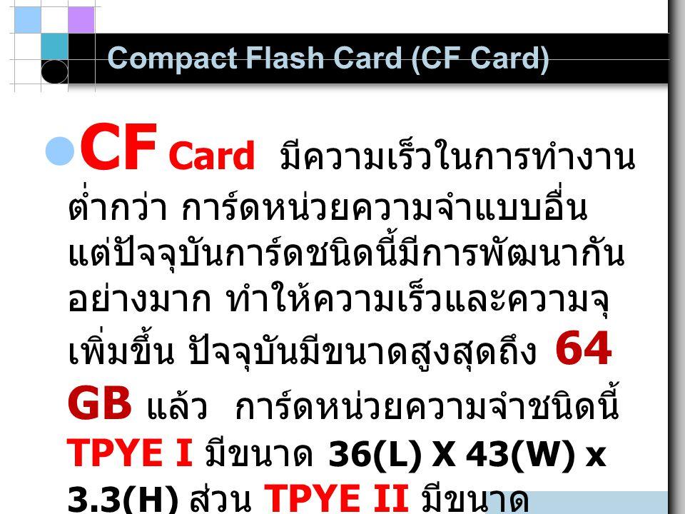 Compact Flash Card (CF Card) CF Card มีความเร็วในการทำงาน ต่ำกว่า การ์ดหน่วยความจำแบบอื่น แต่ปัจจุบันการ์ดชนิดนี้มีการพัฒนากัน อย่างมาก ทำให้ความเร็วและความจุ เพิ่มขึ้น ปัจจุบันมีขนาดสูงสุดถึง 64 GB แล้ว การ์ดหน่วยความจำชนิดนี้ TPYE I มีขนาด 36(L) X 43(W) x 3.3(H) ส่วน TPYE II มีขนาด 42.8(L) X 3.6.4(W) x 5.0(H)