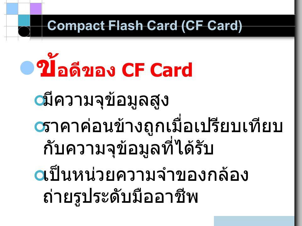 Compact Flash Card (CF Card) ข้ อดีของ CF Card มีความจุข้อมูลสูง ราคาค่อนข้างถูกเมื่อเปรียบเทียบ กับความจุข้อมูลที่ได้รับ เป็นหน่วยความจำของกล้อง ถ่ายรูประดับมืออาชีพ