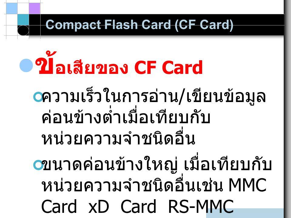 Compact Flash Card (CF Card) ข้ อเสียของ CF Card ความเร็วในการอ่าน / เขียนข้อมูล ค่อนข้างต่ำเมื่อเทียบกับ หน่วยความจำชนิดอื่น ขนาดค่อนข้างใหญ่ เมื่อเท