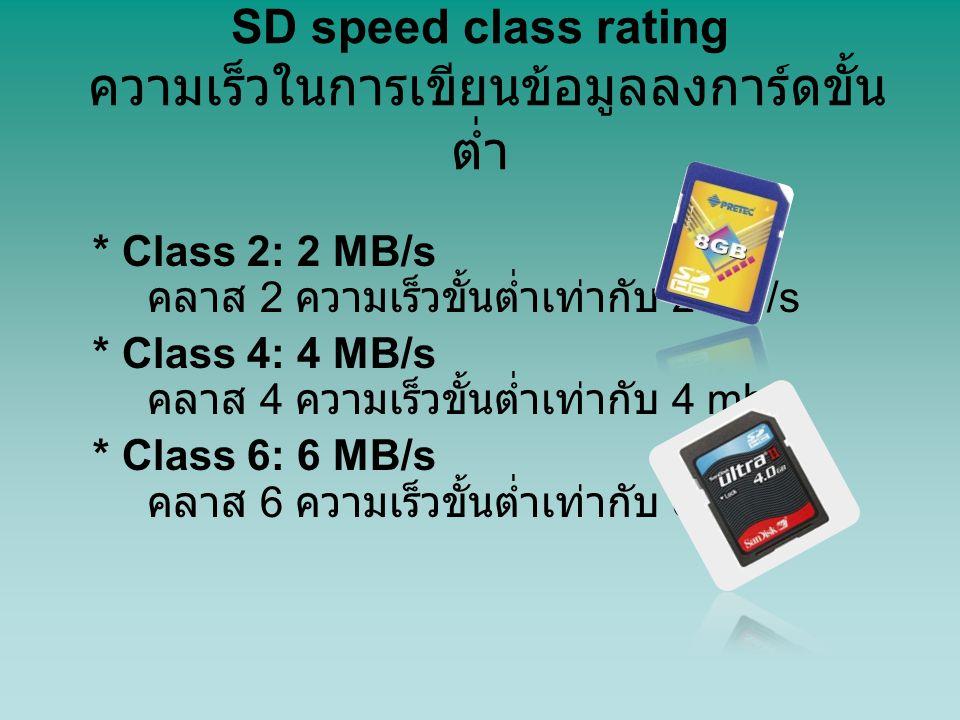 SD speed class rating ความเร็วในการเขียนข้อมูลลงการ์ดขั้น ต่ำ * Class 2: 2 MB/s คลาส 2 ความเร็วขั้นต่ำเท่ากับ 2 mb/s * Class 4: 4 MB/s คลาส 4 ความเร็ว