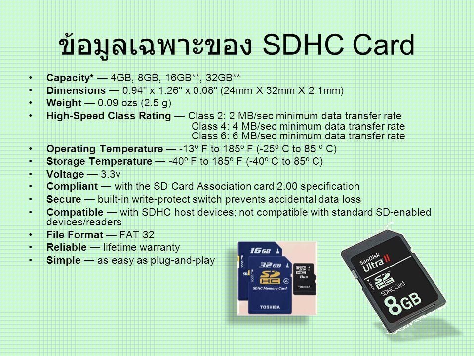 จุดเด่นของ SDHC Card มีขนาดที่เท่ากันกับ SD Card SDHC Card สามารถเก็บข้อมูลได้มากกว่า SD Card (SD Card ความจุสูงสุดอยู่ที่ 4 GB) ความจุสูงสุดของ SDHC Card อยู่ที่ 32 GB