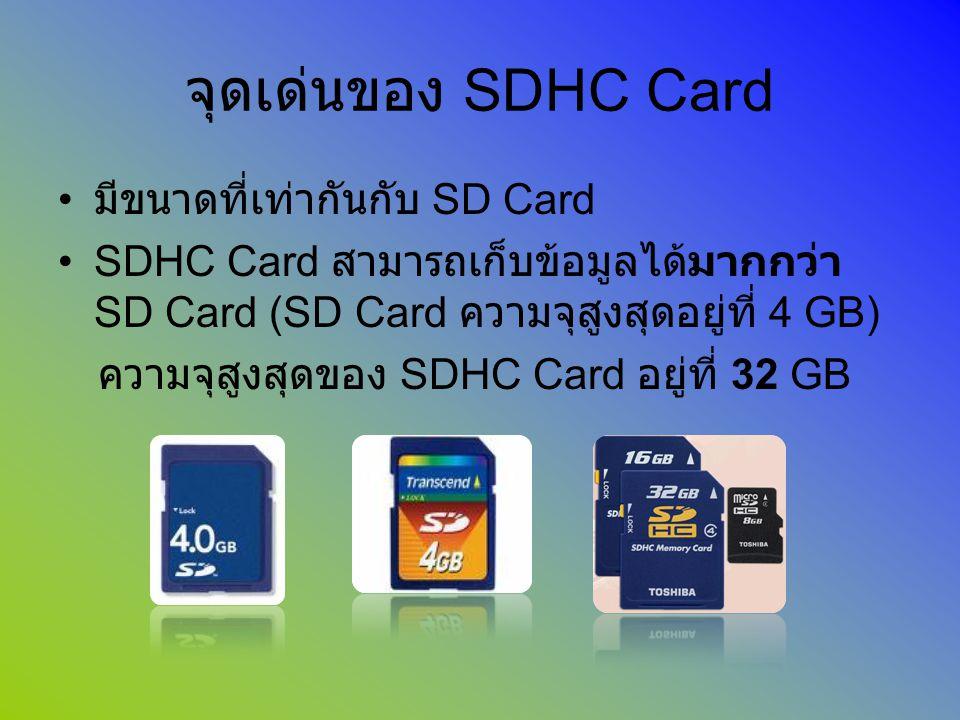 จุดเด่นของ SDHC Card มีขนาดที่เท่ากันกับ SD Card SDHC Card สามารถเก็บข้อมูลได้มากกว่า SD Card (SD Card ความจุสูงสุดอยู่ที่ 4 GB) ความจุสูงสุดของ SDHC
