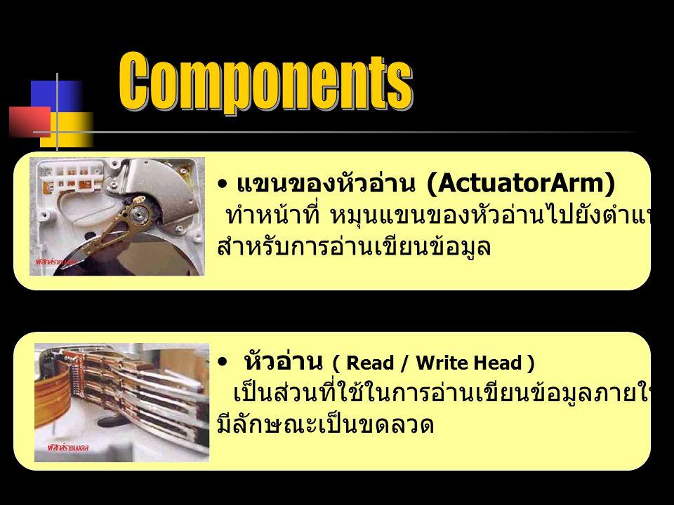 แขนของหัวอ่าน (ActuatorArm) ทำหน้าที่ หมุนแขนของหัวอ่านไปยังตำแหน่งที่เหมาะสม สำหรับการอ่านเขียนข้อมูล หัวอ่าน ( Read / Write Head ) เป็นส่วนที่ใช้ในก