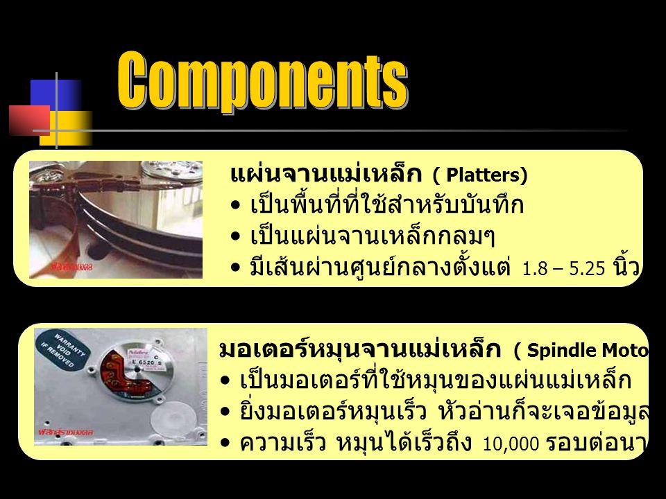 แผ่นจานแม่เหล็ก ( Platters) เป็นพื้นที่ที่ใช้สำหรับบันทึก เป็นแผ่นจานเหล็กกลมๆ มีเส้นผ่านศูนย์กลางตั้งแต่ 1.8 – 5.25 นิ้ว มอเตอร์หมุนจานแม่เหล็ก ( Spindle Motor) เป็นมอเตอร์ที่ใช้หมุนของแผ่นแม่เหล็ก ยิ่งมอเตอร์หมุนเร็ว หัวอ่านก็จะเจอข้อมูลที่ต้องการเร็วขึ้น ความเร็ว หมุนได้เร็วถึง 10,000 รอบต่อนาที