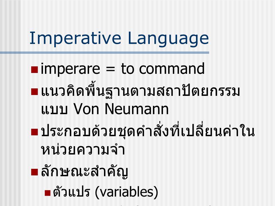 Imperative Language imperare = to command แนวคิดพื้นฐานตามสถาปัตยกรรม แบบ Von Neumann ประกอบด้วยชุดคำสั่งที่เปลี่ยนค่าใน หน่วยความจำ ลักษณะสำคัญ ตัวแป