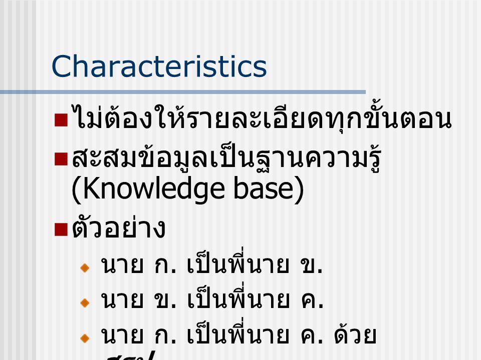 Characteristics ไม่ต้องให้รายละเอียดทุกขั้นตอน สะสมข้อมูลเป็นฐานความรู้ (Knowledge base) ตัวอย่าง นาย ก. เป็นพี่นาย ข. นาย ข. เป็นพี่นาย ค. นาย ก. เป็