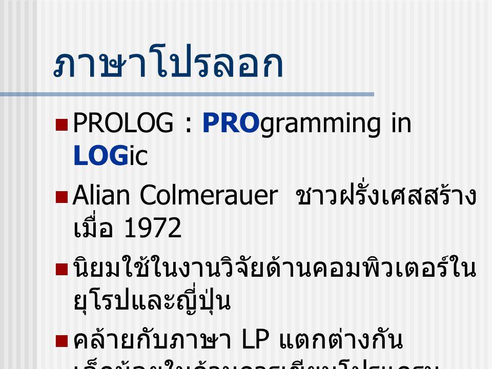 ภาษาโปรลอก PROLOG : PROgramming in LOGic Alian Colmerauer ชาวฝรั่งเศสสร้าง เมื่อ 1972 นิยมใช้ในงานวิจัยด้านคอมพิวเตอร์ใน ยุโรปและญี่ปุ่น คล้ายกับภาษา