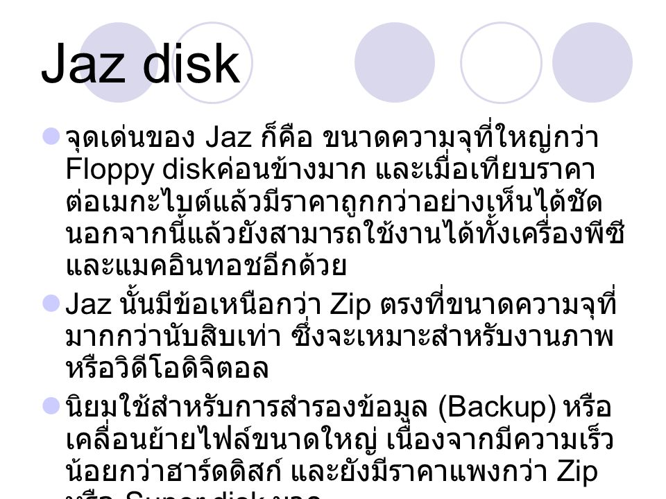 ตารางเปรียบเทียบคุณลักษณะ เกณฑ์ DisketteJazz disk อายุสื่อ N/A10 years อายุอุปกรณ์ อ่านสื่อ 5 years250,000 hours ความจุ 1.44 MB2 GB ขนาด 3 ½ ราคาสื่อ 7 ฿ /MB2.20 ฿ /MB รูปแบบการ บันทึก เขียนซ้ำได้ ความเร็ว 500 Kb/s(2HD)8.7 Mb/s(SCSI) รูปแบบการ เข้าถึง เข้าถึงข้อมูลแบบ ตรง